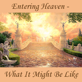 Entering Heaven - What It Might Be Like